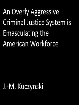 cover image of An Overly Aggressive Criminal Justice System is Emasculating the American Workforce