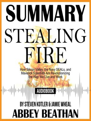 cover image of Summary of Stealing Fire: How Silicon Valley, the Navy SEALs, and Maverick Scientists Are Revolutionizing the Way We Live and Work by Steven Kotler & Jamie Wheal