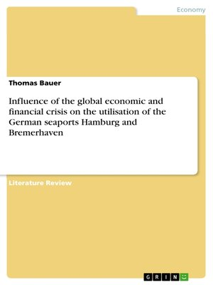 cover image of Influence of the global economic and financial crisis on the utilisation of the German seaports Hamburg and Bremerhaven