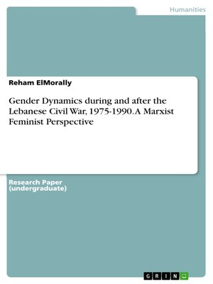 cover image of Gender Dynamics during and after the Lebanese Civil War, 1975-1990. a Marxist Feminist Perspective