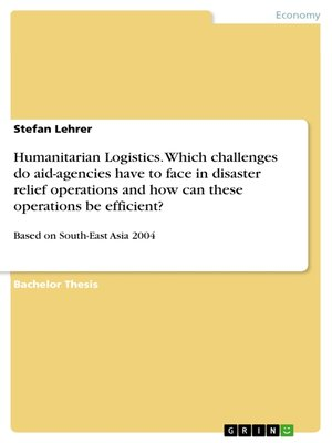 cover image of Humanitarian Logistics. Which challenges do aid-agencies have to face in disaster relief operations and how can these operations be efficient?