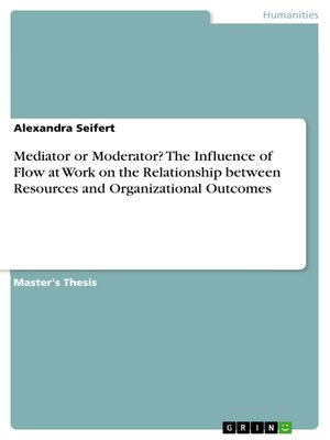cover image of Mediator or Moderator? the Influence of Flow at Work on the Relationship between Resources and Organizational Outcomes