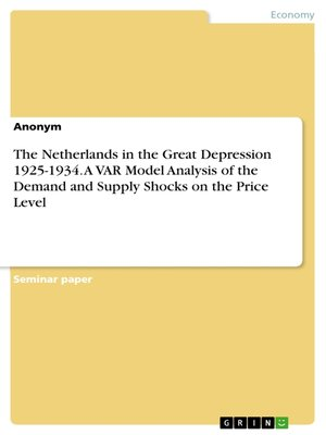 cover image of The Netherlands in the Great Depression 1925-1934. a VAR Model Analysis of the Demand and Supply Shocks on the Price Level