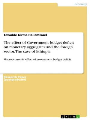 cover image of The effect of Government budget deficit on monetary aggregates and the foreign sector. the case of Ethiopia