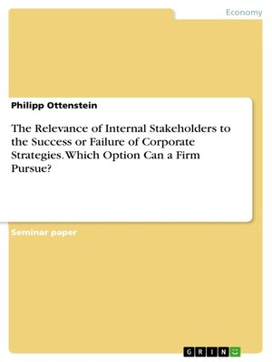 cover image of The Relevance of Internal Stakeholders to the Success or Failure of Corporate Strategies. Which Option Can a Firm Pursue?