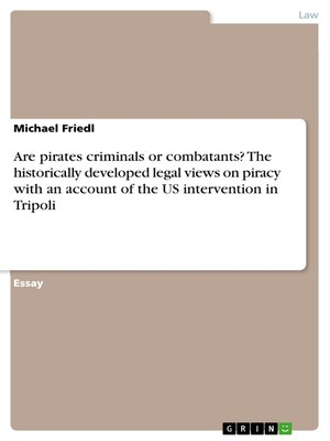 cover image of Are pirates criminals or combatants? the historically developed legal views on piracy with an account of the US intervention in Tripoli