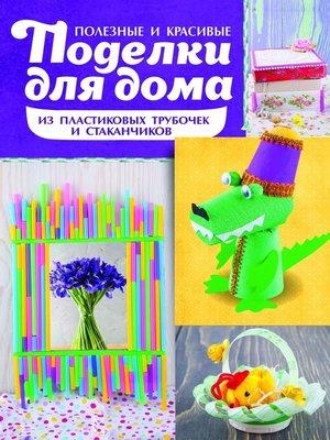 cover image of Полезные и красивые поделки для дома из пластиковых трубочек и стаканчиков
