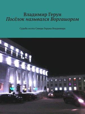 cover image of Посёлок назывался Воргашором. Судьба поэта Севера Геруна Владимира
