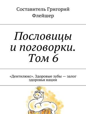 cover image of Пословицы ипоговорки. Том 6. «Дентилюкс». Здоровые зубы– залог здоровья нации
