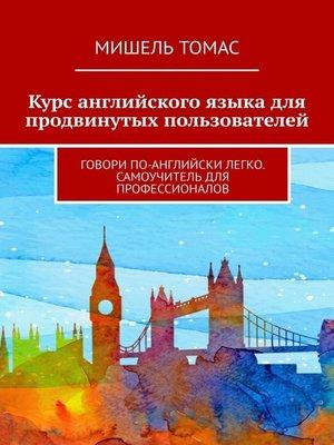 cover image of Курс английского языка для продвинутых пользователей. Говори по-английски легко. Самоучитель для профессионалов