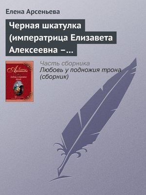 cover image of Черная шкатулка (императрица Елизавета Алексеевна – Алексей Охотников)