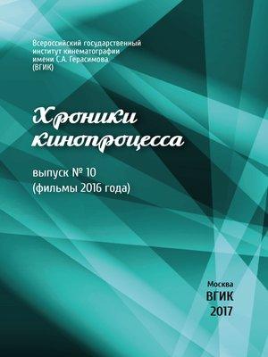 cover image of Хроники кинопроцесса. Выпуск № 10 (фильмы 2016 года)
