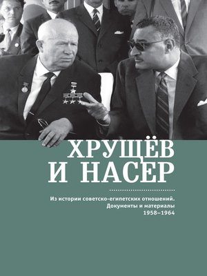 cover image of Хрущёв и Насер. Из истории советско-египетских отношений. Документы и материалы. 1958–1964