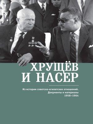 cover image of Хрущёв и Насер. Из истории советско-египетских отношений. Документы и материалы. 1958–1964