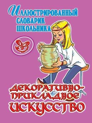 cover image of Декоративно-прикладное искусство. Иллюстрированный словарик школьника.