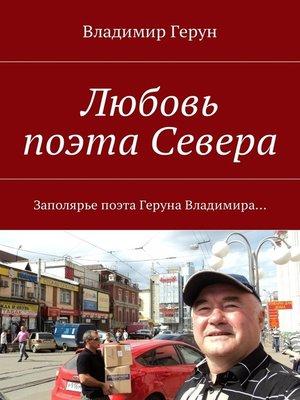 cover image of Любовь поэта Севера. Заполярье поэта Геруна Владимира...