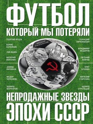 cover image of Футбол, который мы потеряли. Непродажные звезды эпохи СССР