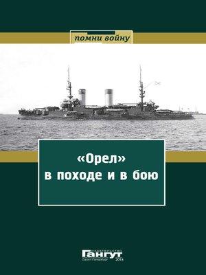 cover image of «Орел» впоходе и в бою. Воспоминания и донесения участников Русско-японской войны на море в 1904–1905 годах
