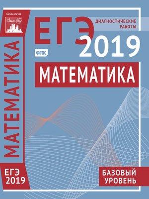 cover image of Математика. Подготовка к ЕГЭ в 2019 году. Базовый уровень. Диагностические работы