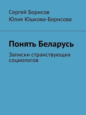 cover image of Понять Беларусь. Записки странствующих социологов