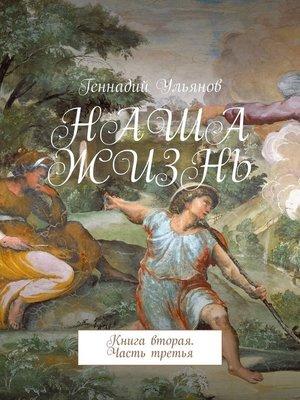 cover image of Наша жизнь. Книга вторая. Часть третья