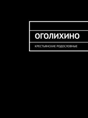 cover image of Оголихино. Крестьянские родословные