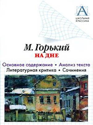 cover image of А. М. Горький «На дне». Основное содержание. Анализ текста. Литературная критика. Сочинения