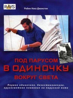 cover image of Под парусом в одиночку вокруг света. Первое одиночное, безостановочное, кругосветное плавание на парусной яхте