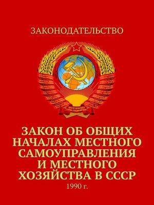 cover image of Закон обобщих началах местного самоуправления иместного хозяйства вСССР. 1990г.