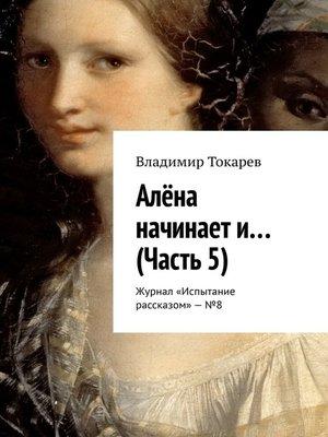 cover image of Алёна начинает и... (Часть 5). Журнал «Испытание рассказом»–№8