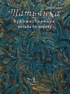 cover image of Художественная резьба по дереву «Татьянка». Том 3