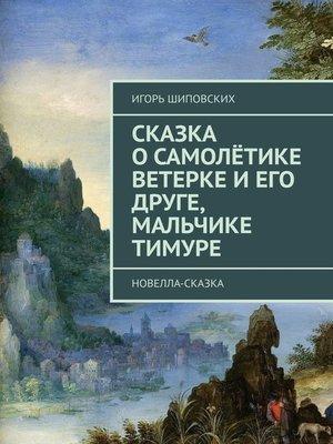 cover image of Сказка о самолётике Ветерке и его друге, мальчике Тимуре. Новелла-сказка
