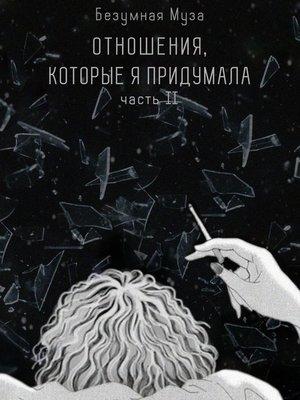 cover image of Отношения, которые япридумала. Часть II