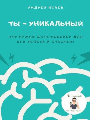 cover image of Ты– уникальный. Что нужно дать ребенку для его успеха исчастья?