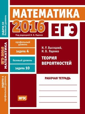 cover image of ЕГЭ 2016. Математика. Теория вероятностей. Задача 4 (профильный уровень). Задача 10 (базовый уровень) Рабочая тетрадь