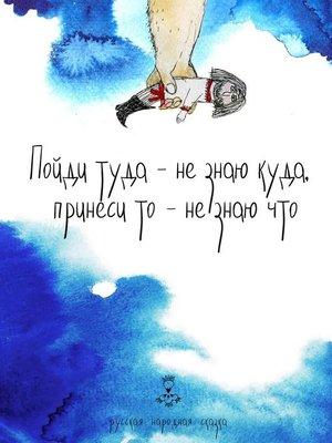 cover image of Пойди туда – не знаю куда, принеси то – не знаю что. Русская народная сказка