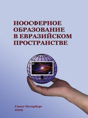 cover image of Ноосферное образование в евразийском пространстве. Том 1