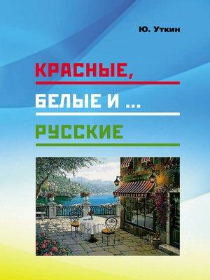 cover image of Красные, белые и... русские (статьи и непридуманные истории)