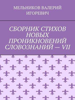 cover image of СБОРНИК СТИХОВ НОВЫХ ПРОНИКНОВЕНИЙ СЛОВОЗНАНИЙ–VII