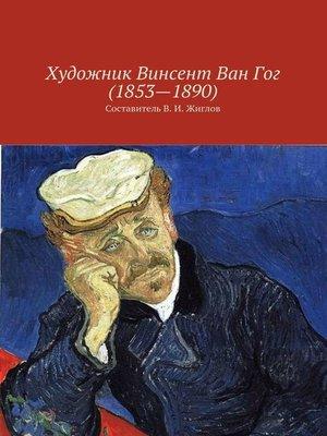 cover image of Художник Винсент ВанГог (1853 – 1890)