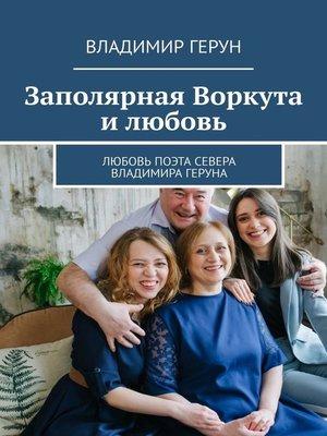 cover image of Заполярная Воркута илюбовь. Любовь поэта Севера Владимира Геруна