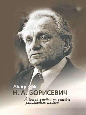 cover image of Академик Н. А. Борисевич. Я всегда считал за счастье заниматься наукой