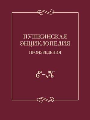 cover image of Пушкинская энциклопедия. Произведения. Выпуск 2. Е – К