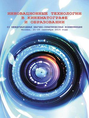 cover image of Инновационные технологии в кинематографе и образовании. II Международная научно-практическая конференция. Москва, 21-25 сентября 2015 года