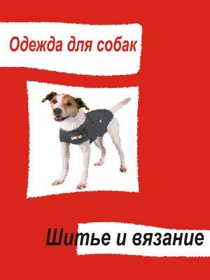 cover image of Одежда для собак. Шитье и вязание