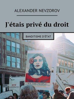 cover image of J'étais privé du droit. Banditisme d'État