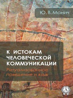 cover image of К истокам человеческой коммуникации (Ритуализованное поведение и язык)