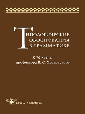 cover image of Типологические обоснования в грамматике. К 70-летию профессора В. С. Храковского
