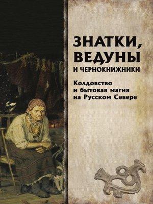cover image of Знатки, ведуны и чернокнижники. Колдовство и бытовая магия на Русском Севере