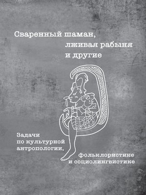cover image of Сваренный шаман, лживая рабыня и другие. Задачи по культурной антропологии, фольклористике и социолингвистике